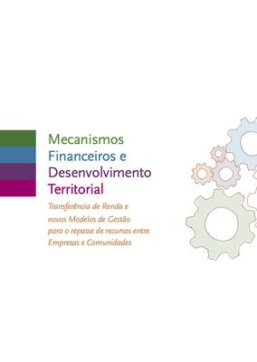 Publicação: Mecanismos Financeiros e Desenvolvimento Territorial Transferência de Renda e novos Modelos de Gestão para o repasse de recursos entre Empresas e Comunidades